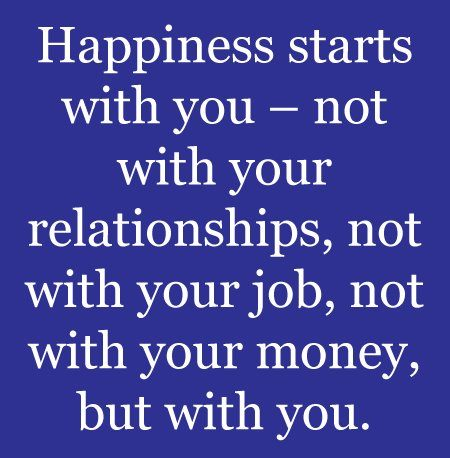 Happiness starts with you, not with your relationships, not with your job, not with your money, but with you.