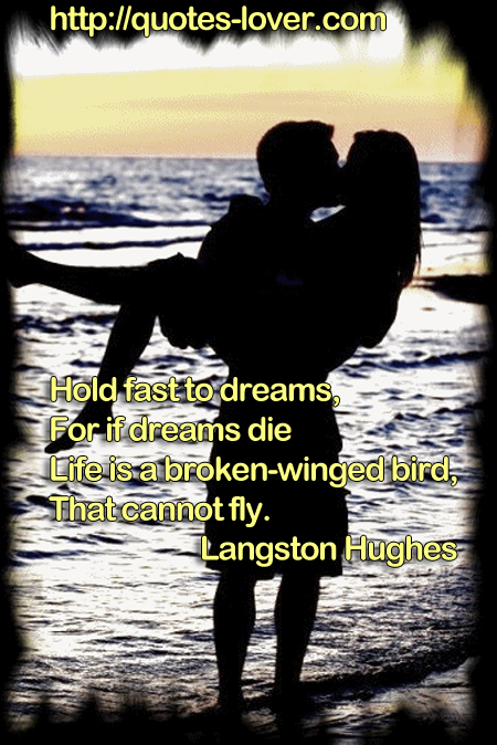 Hold fast to dreams, For if dreams die Life is a broken-winged bird, That cannot fly.