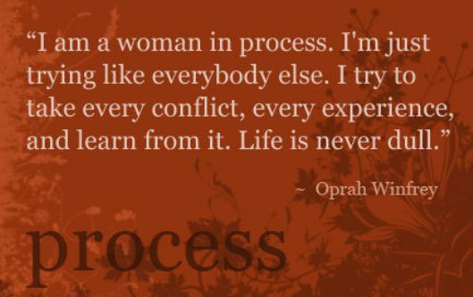 I am woman in process. I'm just trying like everybody else.  I try to take every conflict, every experience, and learn from it. Life is never dull.