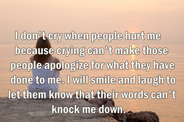 I don't cry when people hurt me because crying can't make those people apologize for what they have done to me. I will smile and laugh to let them know that their words can't knock me down.