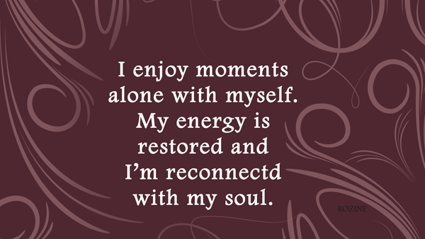 I enjoy moments alone with myself. My energy is restored and I'm reconnected with my soul.