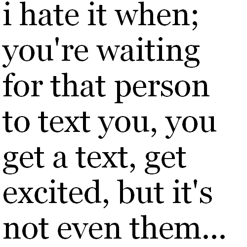 I hate it when, you're waiting for that person to text you, you get a text, get excited, but it's not even them.