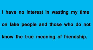 I have no interest in wasting my time on fake people and those who do not know the true meaning of friendship.
