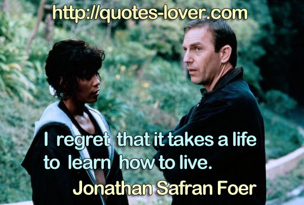 I regret that it takes a life to learn how to live.