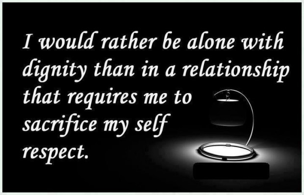I would rather be alone with dignity than in a relationship that requires me to sacrifice my self respect.