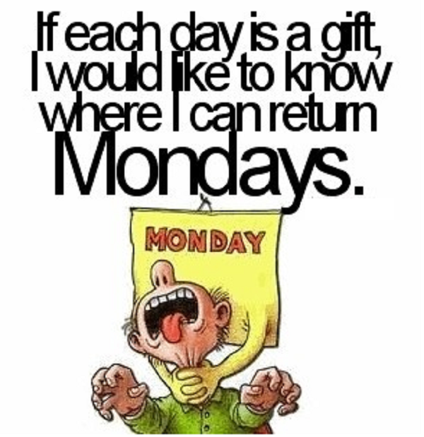 If each day is a gift, I would like to know where I can return Mondays.