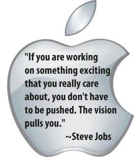 If you are working on something exciting that you really care about, you don't have to be pushed. The vision pulls you.
