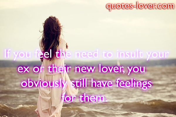 If you feel the need to insult your ex or their new lover, you obviously still have feelings for them .