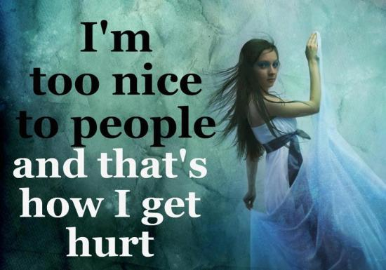 I'm too nice to people and that's how I get hurt.