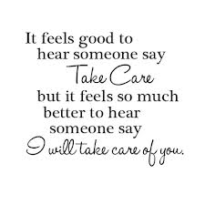 It feels good to hear someone say take care but it feels so much better to hear someone say I will take care of you.
