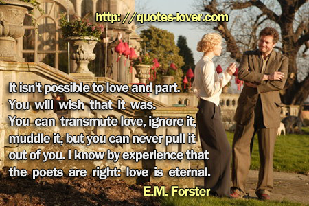It isn't possible to love and part. You will wish that it was. You can transmute love, ignore it, muddle it, but you can never pull it out of you. I know by experience that the poets are right: love is eternal.