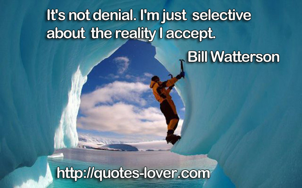 It's not denial. I'm just selective about the reality I accept.