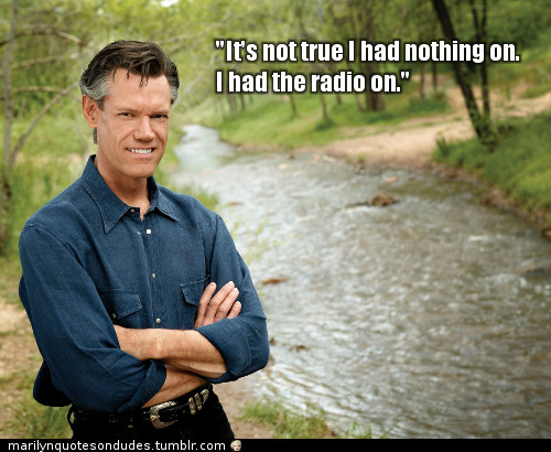 It's not true I had nothing on. I had the radio on.