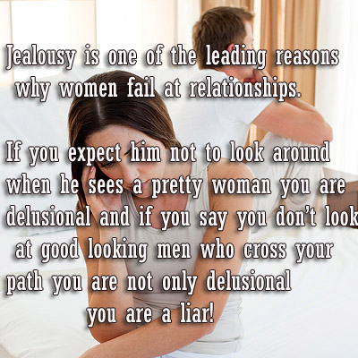Jealousy is one of the leading reasons why women fail at relationships. If you expect him not to look around when he sees a pretty woman you are delusional and if you say you don't look at good looking men who cross your path you are not only delusional you are a liar!