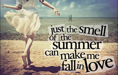 Just the smell of the summer can make me fall in love.