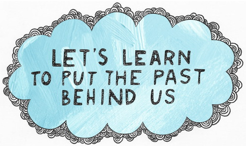 Let's learn to put the past behind us.