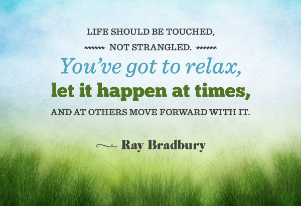 Life should be touched, not strangled. You've got to relax, let it happen at times and at others move forward with it.
