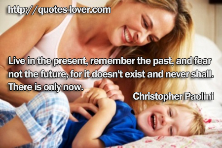 Live in the present, remember the past, and fear not the future, for it doesn't exist and never shall. There is only now.