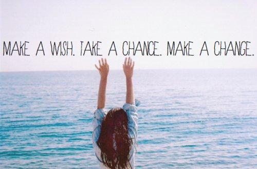 Make a wish. Take a chance.Make a change.