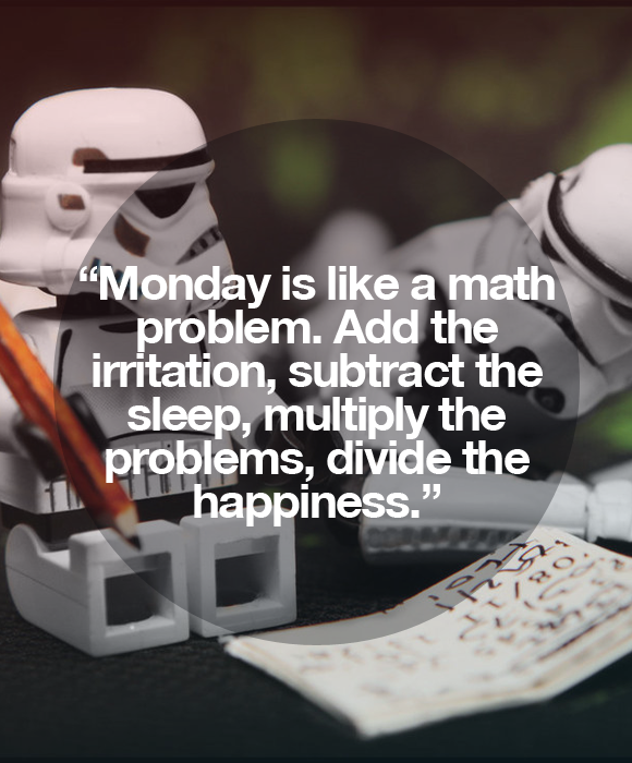 Monday is like a math problem. Add the irritation, substract the sleep, multiply the problems, divide the happiness.