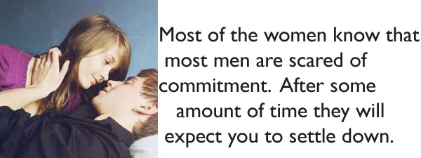 Most of the women know that most men are scared of commitment. After some amount of time they will expect you to settle down.
