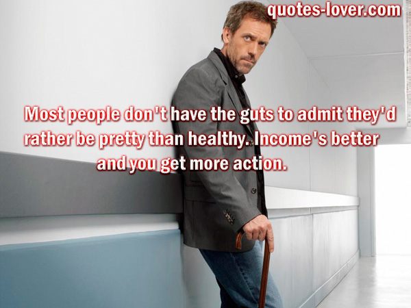 Most people don't have the guts to admit they'd rather be pretty than healthy. Income's better and you get more action.
