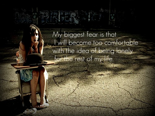 My biggest fear is that I will become too comfortable with the idea of being lonely for the rest of my life.