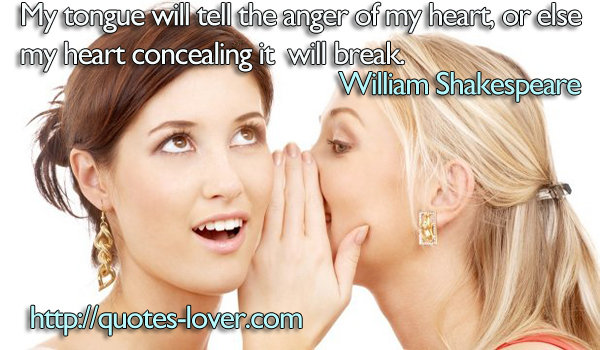 My tongue will tell the anger of my heart, or else my heart concealing it will break.
