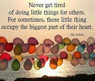 Never get tired of doing little things for others. For sometimes, those little thing occupy the biggest part of their heart.