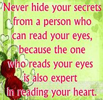 Never hide your secrets from a person who can read your eyes, because the one who reads your eyes is also expert in reading your heart.