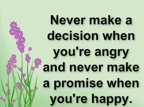 Never make a decision when you're angry and never make a promise when you're happy.