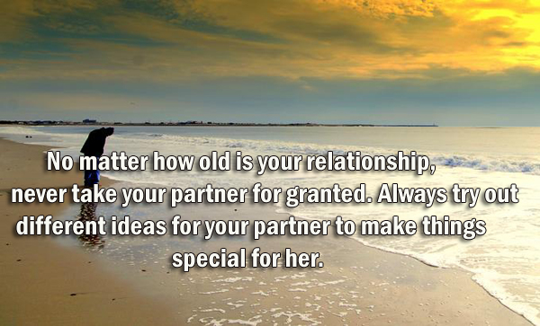 No matter how old is your relationship, never take your partner for granted. Always try out different ideas for your partner to make things special for her.