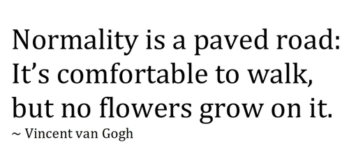 Normality is a paved road. It's comfortable to walk, but no flowers frow on it.