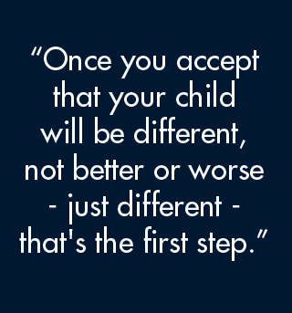 Once you accept that your child will be different, not better or worse, just different, that's the first step.