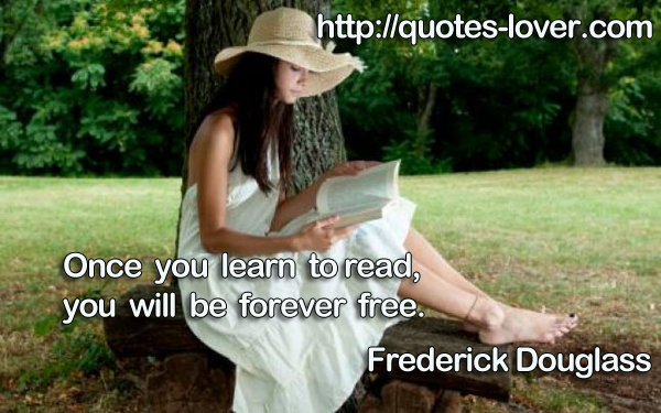 Once you learn to read, you will be forever free.