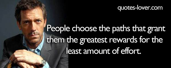 People choose the paths that grant them the greatest rewards for the least amount of effort.