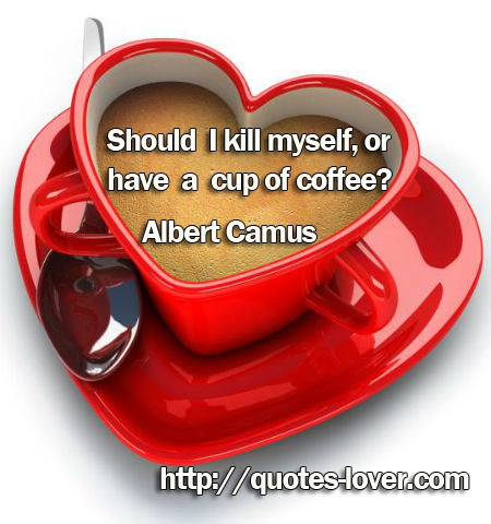 Should I kill myself, or have a cup of coffee?