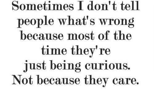 Sometimes I don't tell people what's wrong because most of the time they're just being curious. Not because they care.