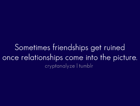 Sometimes friendships get ruined once relationships come into the picture.