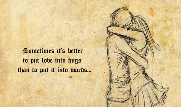 Sometimes it's better to put love into hugs than put it into words.