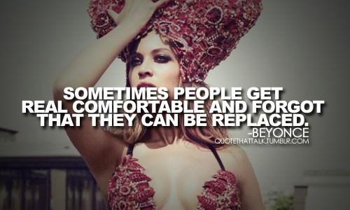 Sometimes people get real comfortable and forgot that they can be replaced.