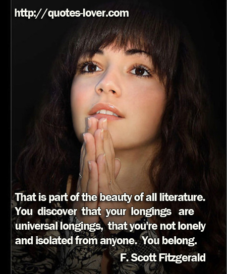 That is part of the beauty of all literature. You discover that your longings are universal longings, that you're not lonely and isolated from anyone. You belong.