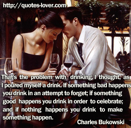 That's the problem with drinking, I thought, as I poured myself a drink. If something bad happens you drink in an attempt to forget; if something good happens you drink in order to celebrate; and if nothing happens you drink to make something happen.