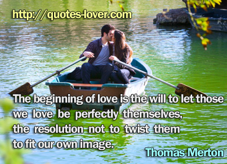 The beginning of love is the will to let those we love be perfectly themselves, the resolution not to twist them to fit our own image.