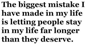 The biggest mistake I have made in my life is letting people stay in my life far longer than they deserve.