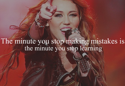 The minute you stop making mistakes is the minute you stop learning.