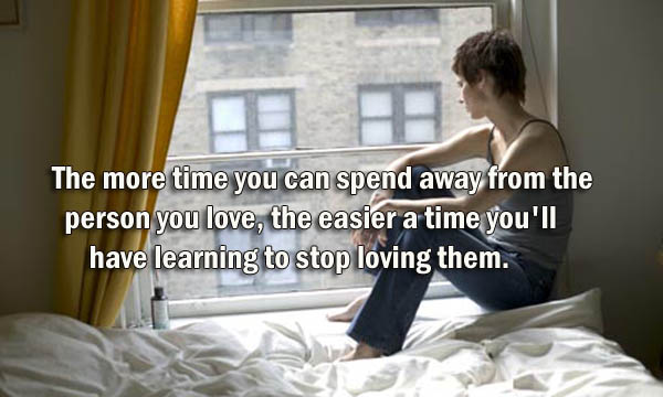 The more time you can spend away from the person you love, the easier a time you'll have learning to stop loving them.