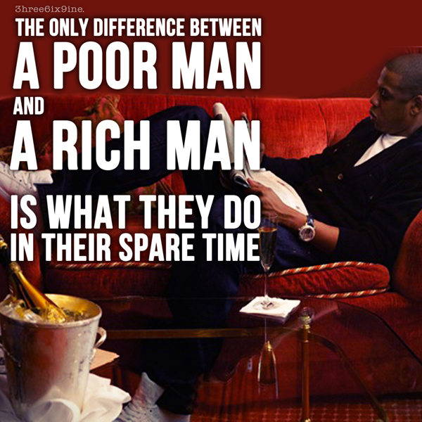 The only difference between a poor man and a rich man is what they do in their spare time.