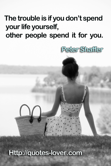 The trouble is if you don't spend your life yourself, other people spend it for you.