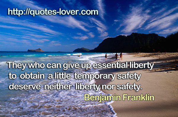 They who can give up essential liberty to obtain a little temporary safety deserve neither liberty nor safety.